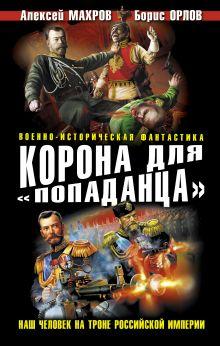 Обложка Корона для «попаданца». Наш человек на троне Российской Империи Алексей Махров, Борис Орлов