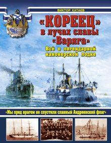 Катаев В.И. - «КОРЕЕЦ» в лучах славы «Варяга». Всё о легендарной канонерской лодке обложка книги