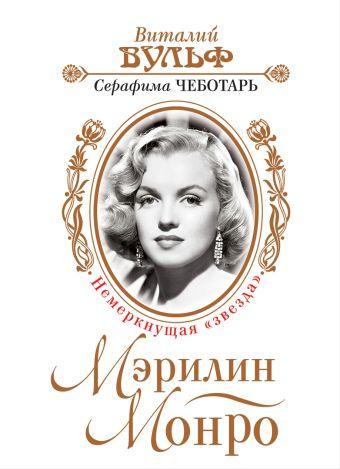 Мэрилин Монро. Немеркнущая «звезда» Вульф В.Я., Чеботарь С.А.