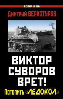 Верхотуров Д.Н. - Виктор Суворов врет! Потопить «Ледокол» обложка книги