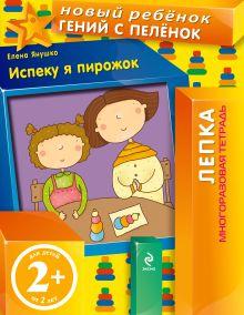 Янушко Е.А. - 2+ Испеку я пирожок! (многоразовая тетрадь) обложка книги