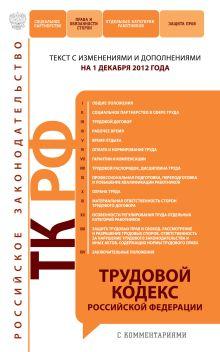 Трудовой кодекс Российской Федерации с комментариями : текст с изм. и доп. на 1 декабря 2012 г.