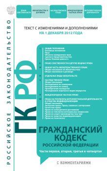 Гражданский кодекс Российской Федерации. Части первая, вторая, третья и четвертая : текст с изм. и доп. на 1 декабря 2012 г.
