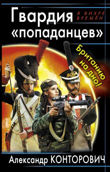 Конторович А.С. - Гвардия «попаданцев». Британию на дно! обложка книги