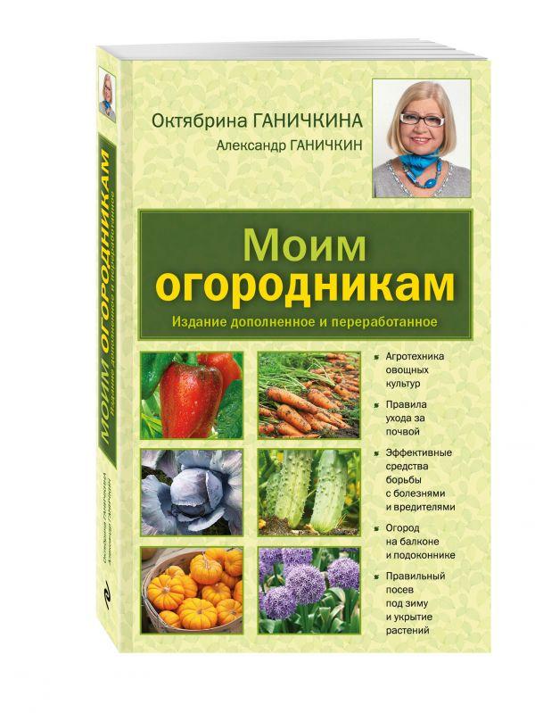 Моим огородникам. 7-е изд. доп. и перераб. [нов.оф.] Ганичкина О.А., Ганичкин А.В.
