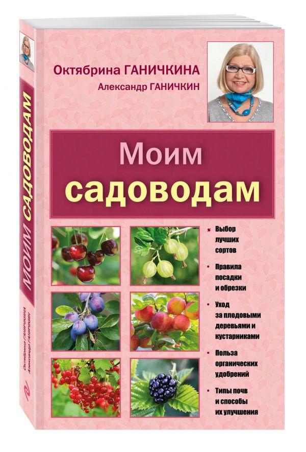 Моим садоводам. 7-е изд., доп. и перераб. [новое оформление] Ганичкина О.А., Ганичкин А.В.