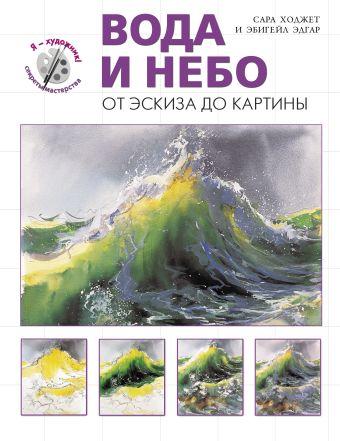 """Вода и небо. От эскиза до картины (серия """"Я художник! Секреты мастерства"""") Ходжетт С., Эдгар Э."""