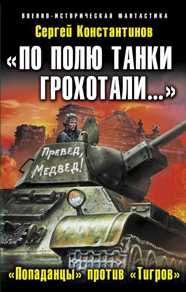 «По полю танки грохотали…»: «Попаданцы» против «Тигров» Константинов С.