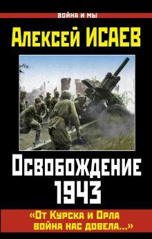 Исаев А.В. - Освобождение 1943. «От Курска и Орла война нас довела…» обложка книги