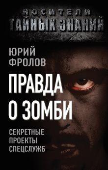 Фролов Ю.М. - Правда о зомби. Секретные проекты спецслужб обложка книги