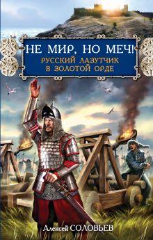 Соловьев А. - Не мир, но меч! Русский лазутчик в Золотой Орде обложка книги
