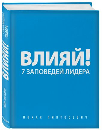 Влияй! 7 заповедей лидера Пинтосевич И.