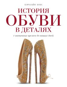 Кокс К. - История обуви в деталях. С античных времен до наших дней обложка книги