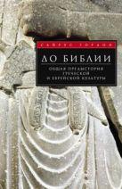 До Библии. Общая предыстория греческой и еврейской культуры. Гордон С.
