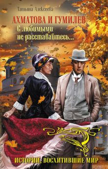 Ахматова и Гумилев. С любимыми не расставайтесь… обложка книги