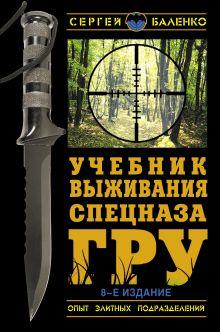 Обложка Учебник выживания спецназа ГРУ. Опыт элитных подразделений. 8-е ИЗДАНИЕ Сергей Баленко