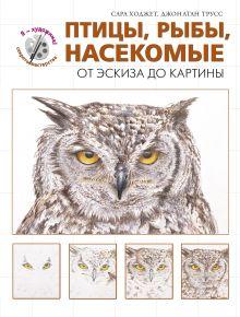 Ходжет С., Трусс Д. - Птицы, рыбы, насекомые. От эскиза до картины обложка книги