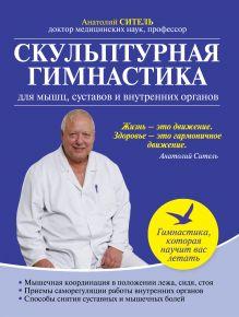 Ситель А.Б. - Скульптурная гимнастика для мышц, суставов и внутренних органов обложка книги
