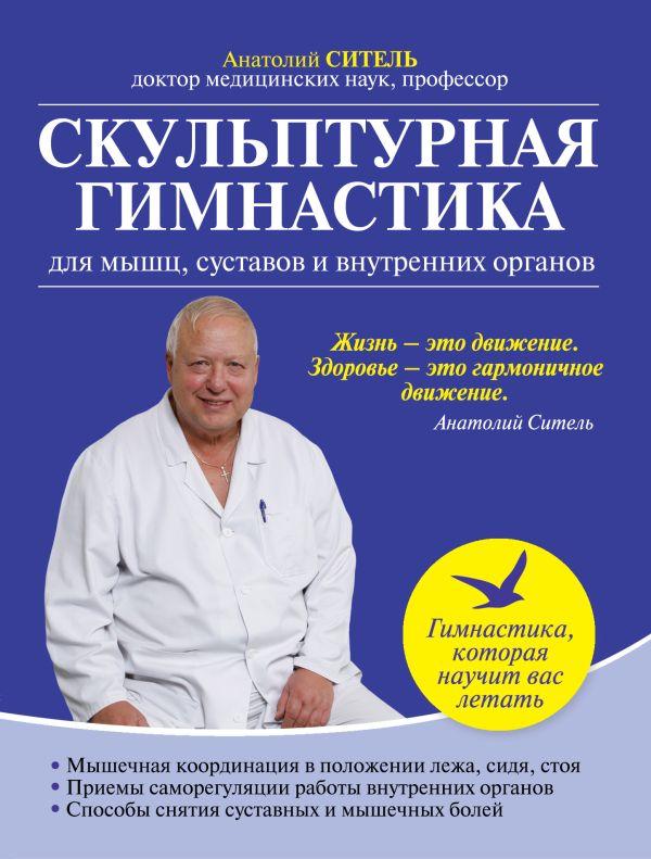 Скульптурная гимнастика для мышц, суставов и внутренних органов Ситель А.Б.