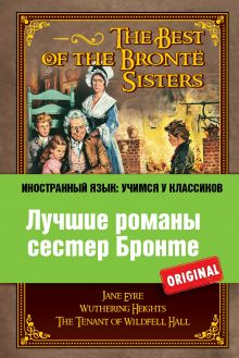 Лучшие романы сестер Бронте: Джейн Эйр, Грозовой перевал, Незнакомка из Вайлдфелл-Холла
