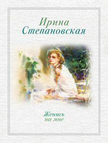 Степановская И. - Женись на мне обложка книги