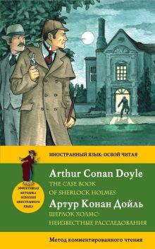 Конан Дойл А. - Секретные материалы Шерлока Холмса = The Case Book of Sherlock Holmes. Метод комментированного чтения обложка книги