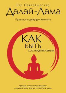 Как быть сострадательным: Лучшие тибетские принципы создания мира в душе и счастья в мире