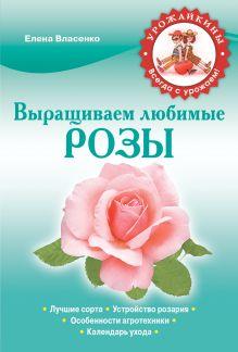 Власенко Е.А. - Выращиваем любимые розы обложка книги