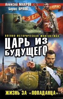 Обложка Царь из будущего. Жизнь за «попаданца» Алексей Махров, Борис Орлов