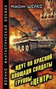 Шейко М. - Идут по Красной площади солдаты группы «Центр». Победа или смерть обложка книги