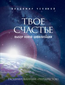 Чеповой В.В. - Твое счастье - выбор новой цивилизации обложка книги