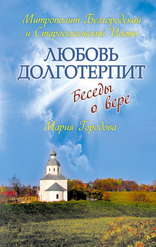 Любовь долготерпит: Беседы о вере Иоанн (митроп.), Городова М.А.