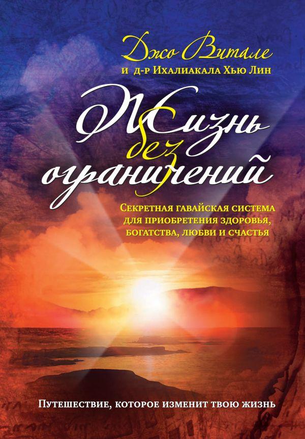 Жизнь без ограничений. Секретная гавайская система приобретения здоровья, богатства, любви и счастья Витале Д.