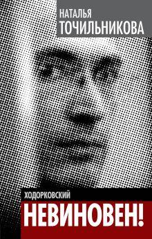 Точильникова Н.Л. - Ходорковский. Не виновен! обложка книги