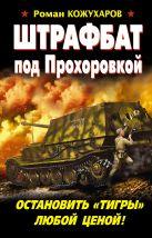 Кожухаров Р.Р. - Штрафбат под Прохоровкой. Остановить «Тигры» любой ценой!' обложка книги