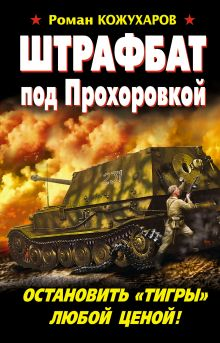 Кожухаров Р.Р. - Штрафбат под Прохоровкой. Остановить «Тигры» любой ценой! обложка книги