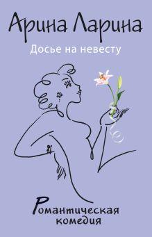 Ларина А. - Досье на невесту обложка книги