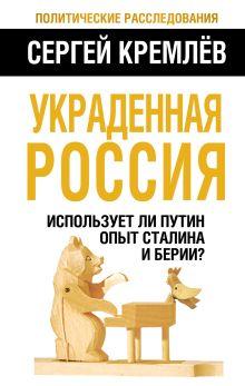 Кремлёв С. - Украденная Россия. Использует ли Путин опыт Сталина и Берии? обложка книги