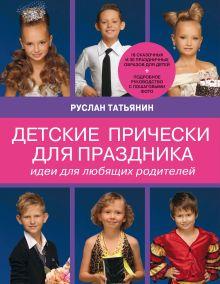 Татьянин Р. - Детские прически для праздника. Идеи для любящих родителей (нов.суперобложка Ваш ребенок на празднике. Образ, прическа, грим) обложка книги
