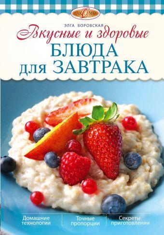 Вкусные и здоровые блюда для завтрака Боровская Э.