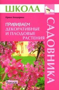 Бондорина И.А. - Прививаем декоративные и плодовые растения (Школа Садовника) обложка книги