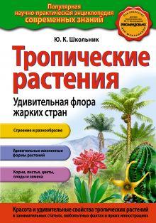 Школьник Ю.К. - Тропические растения.Удивительная флора жарких стран обложка книги