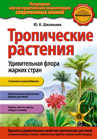 Тропические растения. Удивительная флора жарких стран Школьник Ю.К.