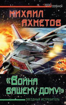 Ахметов М. - «Война вашему дому»! Звездный истребитель обложка книги