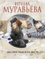 Муравьева И. - Мы простимся на мосту обложка книги