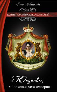 Арсеньева Е. - Юсуповы, или Роковая дама империи обложка книги