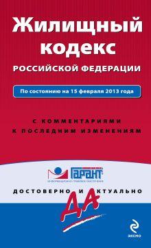 Жилищный кодекс Российской Федерации. По состоянию на 15 февраля 2013 года. С комментариями к последним изменениям