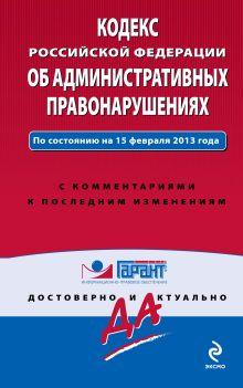 Кодекс Российской Федерации об административных правонарушениях. По состоянию на 15 февраля 2013 года. С комментариями к последним изменениям