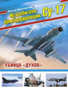 Марковский В.Ю., Приходченко И.В. - Истребитель-бомбардировщик Су-17. Убийца «духов» обложка книги