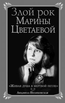 Поликовская Л. - Злой рок Марины Цветаевой. «Живая душа в мертвой петле…» обложка книги